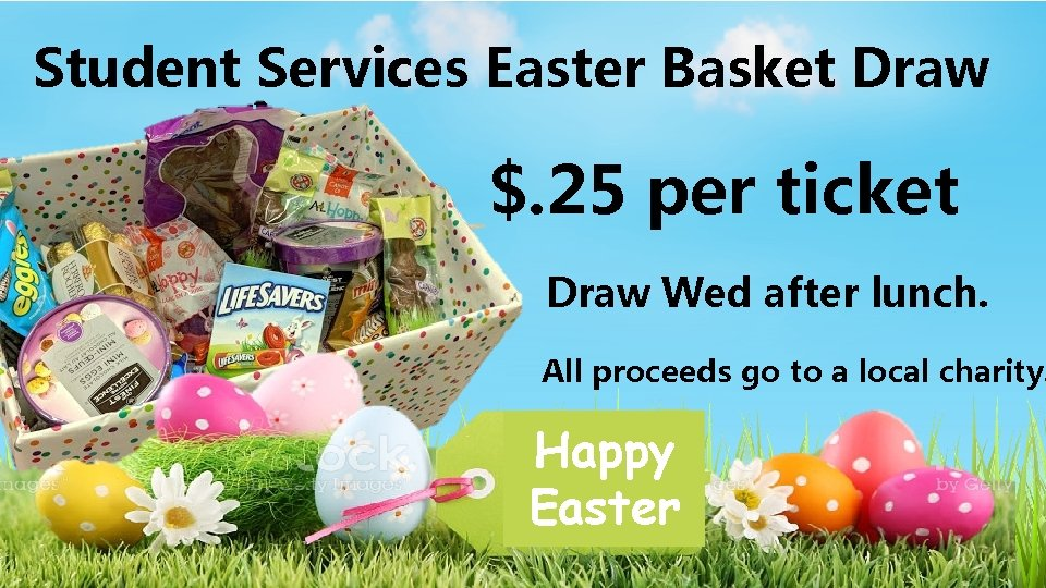 Student Services Easter Basket Draw $. 25 per ticket Draw Wed after lunch. All