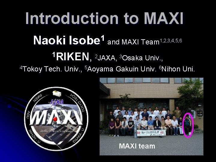 Introduction to MAXI Naoki Isobe 1 and MAXI Team 1, 2, 3, 4, 5,