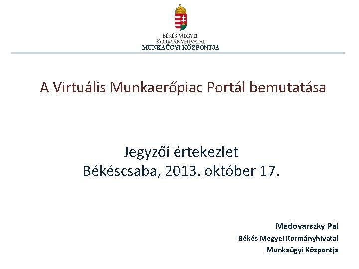 MUNKAÜGYI KÖZPONTJA A Virtuális Munkaerőpiac Portál bemutatása Jegyzői értekezlet Békéscsaba, 2013. október 17. Medovarszky