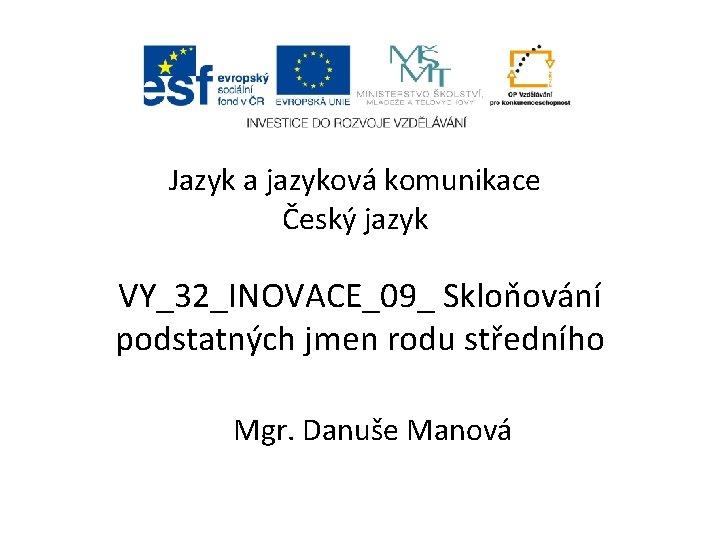 Jazyk a jazyková komunikace Český jazyk VY_32_INOVACE_09_ Skloňování podstatných jmen rodu středního Mgr. Danuše