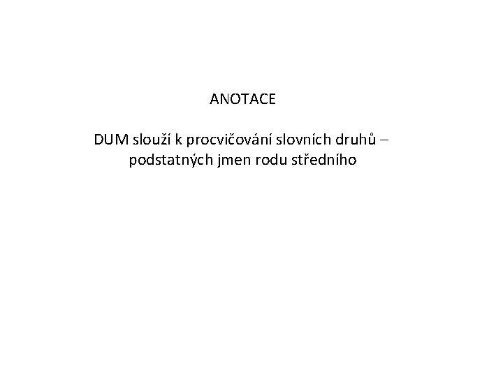ANOTACE DUM slouží k procvičování slovních druhů – podstatných jmen rodu středního