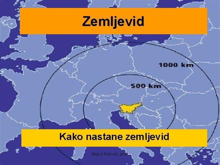 Zemljevid Kako nastane zemljevid Mojca Pozvek, prof.
