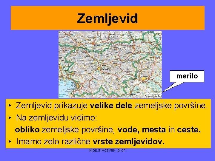 Zemljevid merilo • Zemljevid prikazuje velike dele zemeljske površine. • Na zemljevidu vidimo: obliko