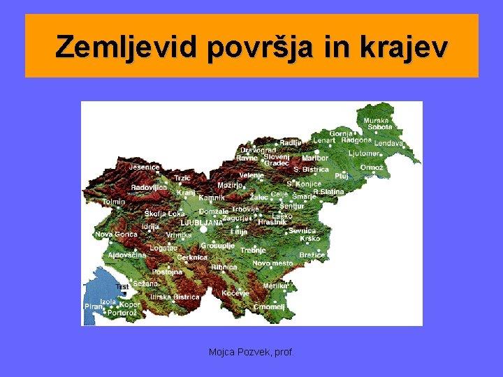 Zemljevid površja in krajev Mojca Pozvek, prof.