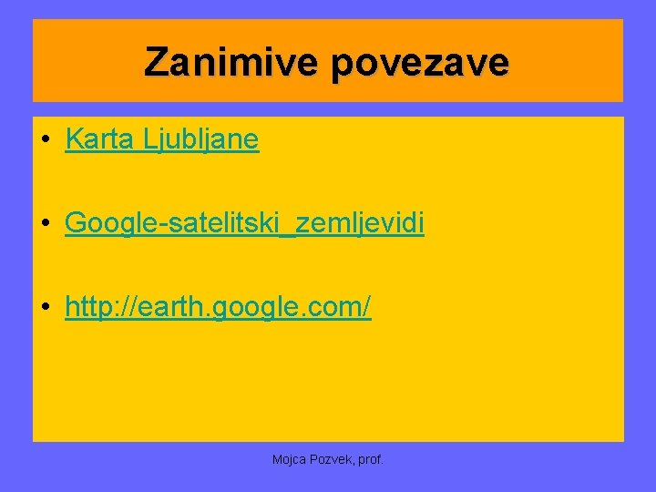 Zanimive povezave • Karta Ljubljane • Google-satelitski_zemljevidi • http: //earth. google. com/ Mojca Pozvek,
