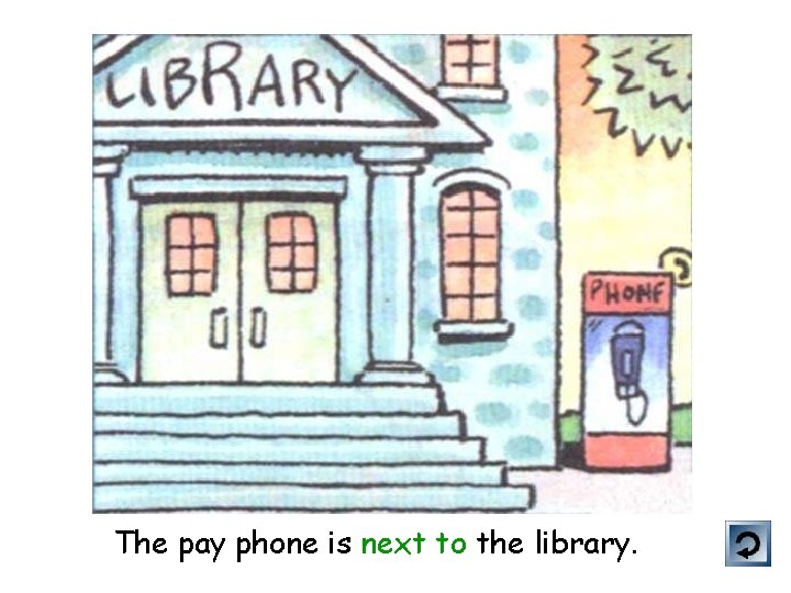 The pay phone is next to the library.