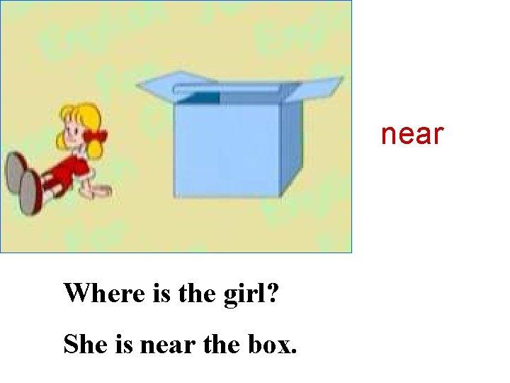 near Where is the girl? She is near the box.