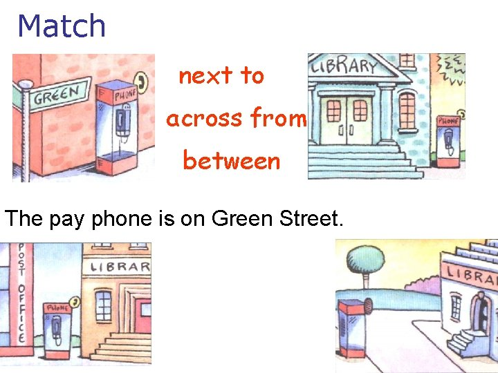 Match next to across from between The pay phone is on Green Street.