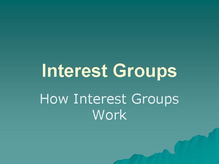 Interest Groups How Interest Groups Work