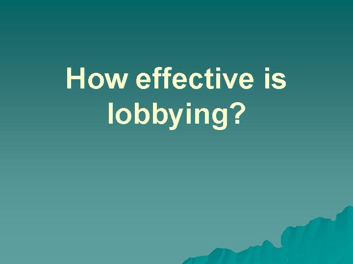 How effective is lobbying?