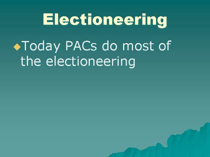 Electioneering u. Today PACs do most of the electioneering