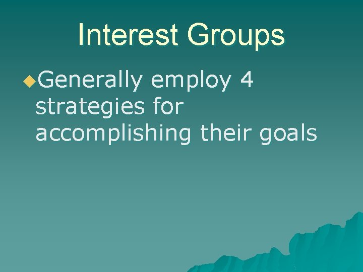 Interest Groups u. Generally employ 4 strategies for accomplishing their goals