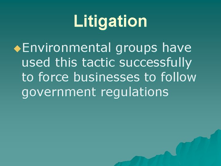 Litigation u. Environmental groups have used this tactic successfully to force businesses to follow