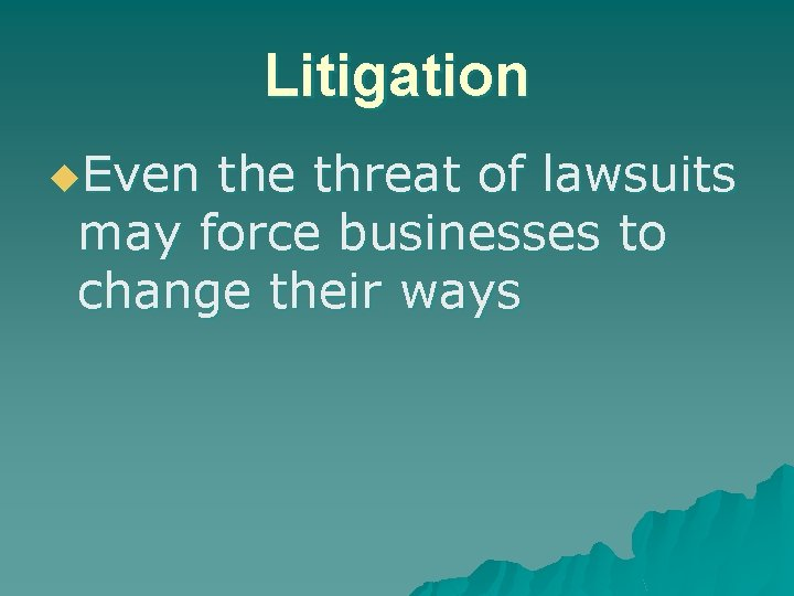 Litigation u. Even the threat of lawsuits may force businesses to change their ways