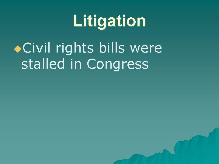 Litigation u. Civil rights bills were stalled in Congress