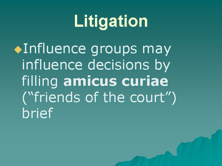 """Litigation u. Influence groups may influence decisions by filling amicus curiae (""""friends of the"""