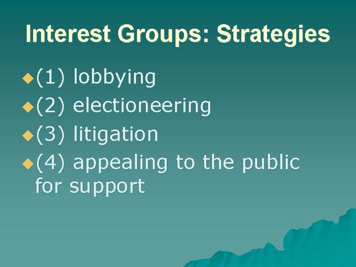 Interest Groups: Strategies u(1) lobbying u(2) electioneering u(3) litigation u(4) appealing to the public