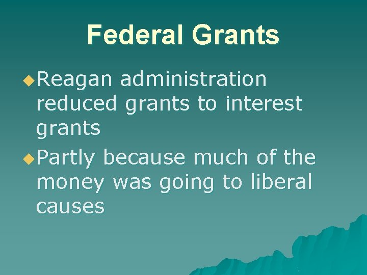 Federal Grants u. Reagan administration reduced grants to interest grants u. Partly because much