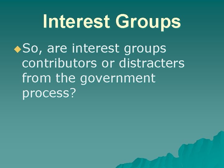 Interest Groups u. So, are interest groups contributors or distracters from the government process?