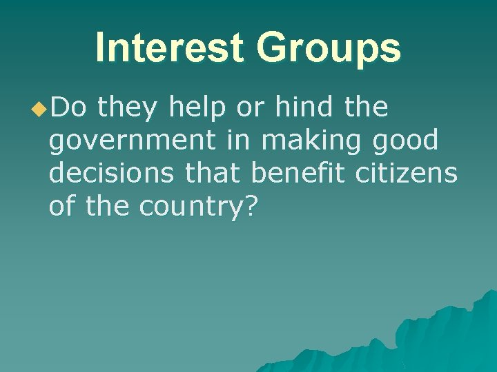 Interest Groups u. Do they help or hind the government in making good decisions