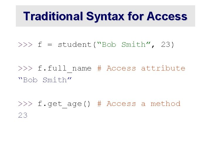 """Traditional Syntax for Access >>> f = student(""""Bob Smith"""", 23) >>> f. full_name #"""