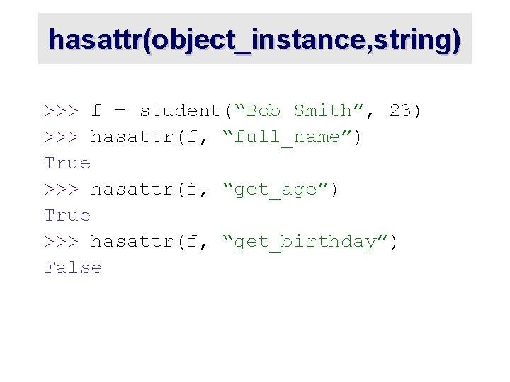 "hasattr(object_instance, string) >>> f = student(""Bob Smith"", 23) >>> hasattr(f, ""full_name"") True >>> hasattr(f,"
