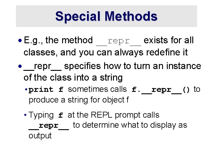 Special Methods · E. g. , the method __repr__ exists for all classes, and
