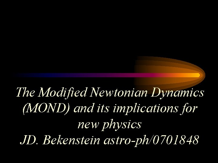 The Modified Newtonian Dynamics (MOND) and its implications for new physics JD. Bekenstein astro-ph/0701848