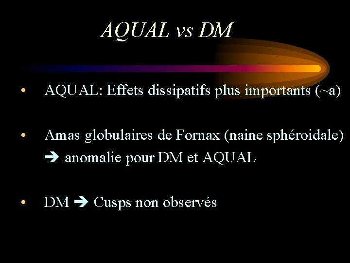 AQUAL vs DM • AQUAL: Effets dissipatifs plus importants (~a) • Amas globulaires de