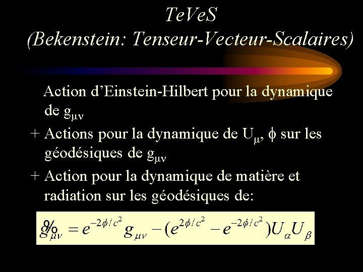 Te. Ve. S (Bekenstein: Tenseur-Vecteur-Scalaires) Action d'Einstein-Hilbert pour la dynamique de gmn + Actions