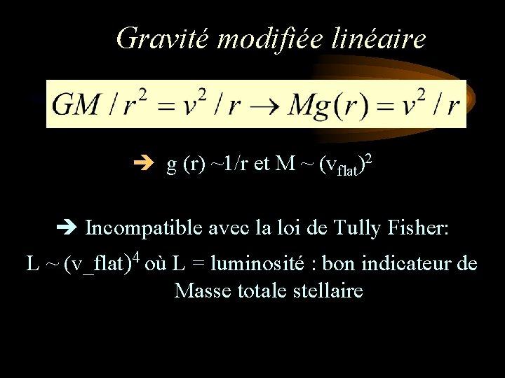 Gravité modifiée linéaire g (r) ~1/r et M ~ (vflat)2 Incompatible avec la loi