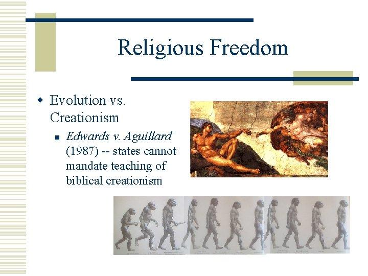 Religious Freedom w Evolution vs. Creationism n Edwards v. Aguillard (1987) -- states cannot