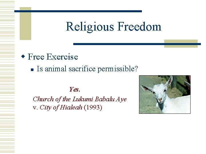 Religious Freedom w Free Exercise n Is animal sacrifice permissible? Yes. Church of the