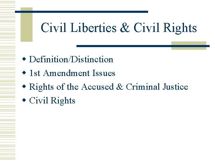 Civil Liberties & Civil Rights w Definition/Distinction w 1 st Amendment Issues w Rights
