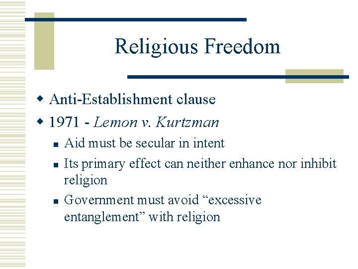 Religious Freedom w Anti-Establishment clause w 1971 - Lemon v. Kurtzman n Aid must