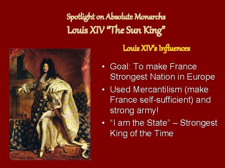 "Spotlight on Absolute Monarchs Louis XIV ""The Sun King"" Louis XIV's Influences • Goal:"