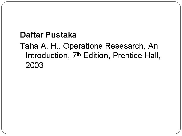 Daftar Pustaka Taha A. H. , Operations Resesarch, An Introduction, 7 th Edition, Prentice