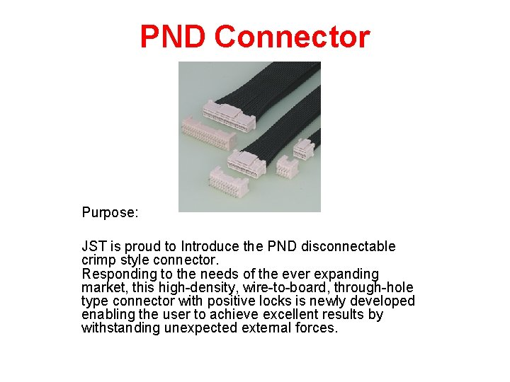 PND Connector Purpose: JST is proud to Introduce the PND disconnectable crimp style connector.