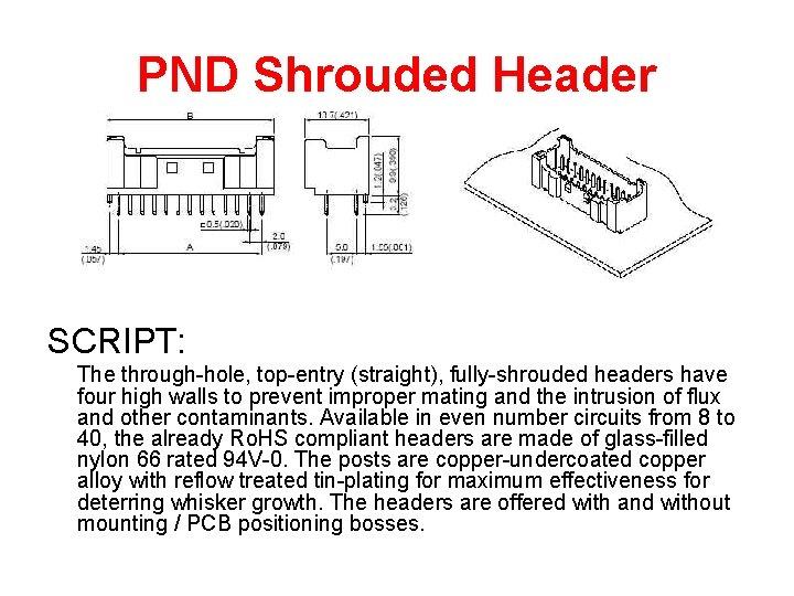 PND Shrouded Header SCRIPT: The through-hole, top-entry (straight), fully-shrouded headers have four high walls