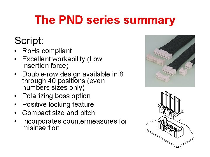 The PND series summary Script: • Ro. Hs compliant • Excellent workability (Low insertion