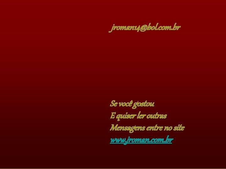 jroman 14@bol. com. br Se você gostou E quiser ler outras Mensagens entre no