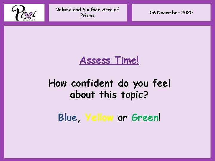 Volume and Surface Area of Prisms 06 December 2020 Assess Time! How confident do