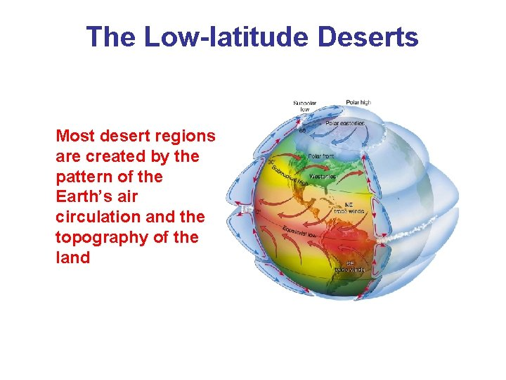 The Low-latitude Deserts Most desert regions are created by the pattern of the Earth's