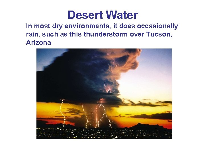 Desert Water In most dry environments, it does occasionally rain, such as this thunderstorm