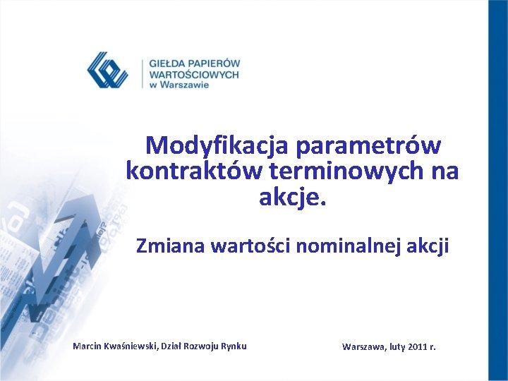Modyfikacja parametrów kontraktów terminowych na akcje. Zmiana wartości nominalnej akcji Marcin Kwaśniewski, Dział Rozwoju