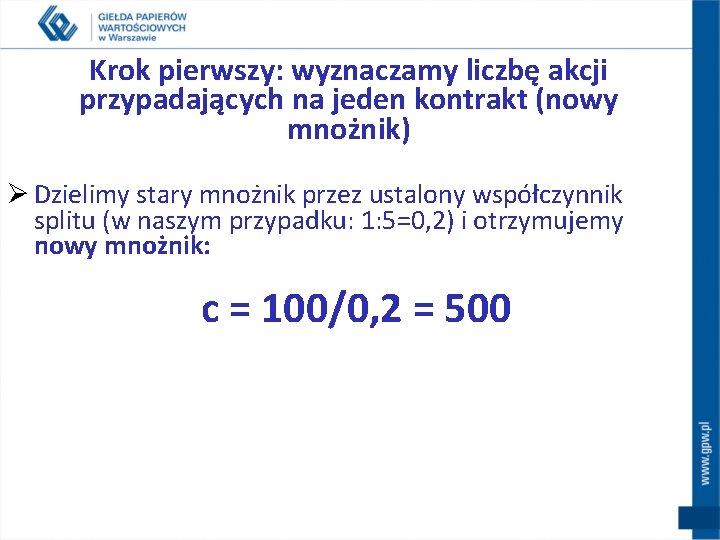 Krok pierwszy: wyznaczamy liczbę akcji przypadających na jeden kontrakt (nowy mnożnik) Ø Dzielimy stary