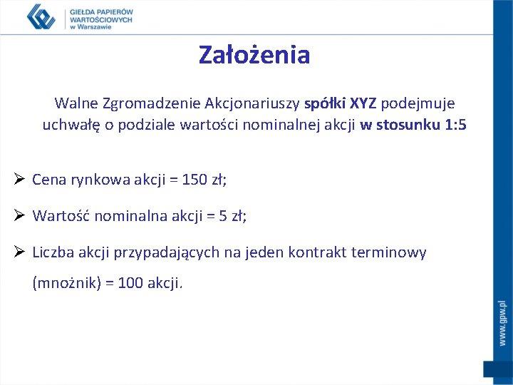 Założenia Walne Zgromadzenie Akcjonariuszy spółki XYZ podejmuje uchwałę o podziale wartości nominalnej akcji w