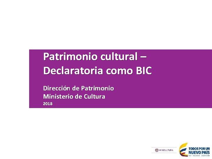 Patrimonio cultural – Declaratoria como BIC Dirección de Patrimonio Ministerio de Cultura 2018
