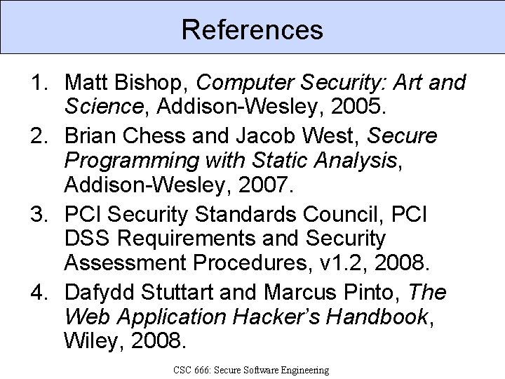 References 1. Matt Bishop, Computer Security: Art and Science, Addison-Wesley, 2005. 2. Brian Chess