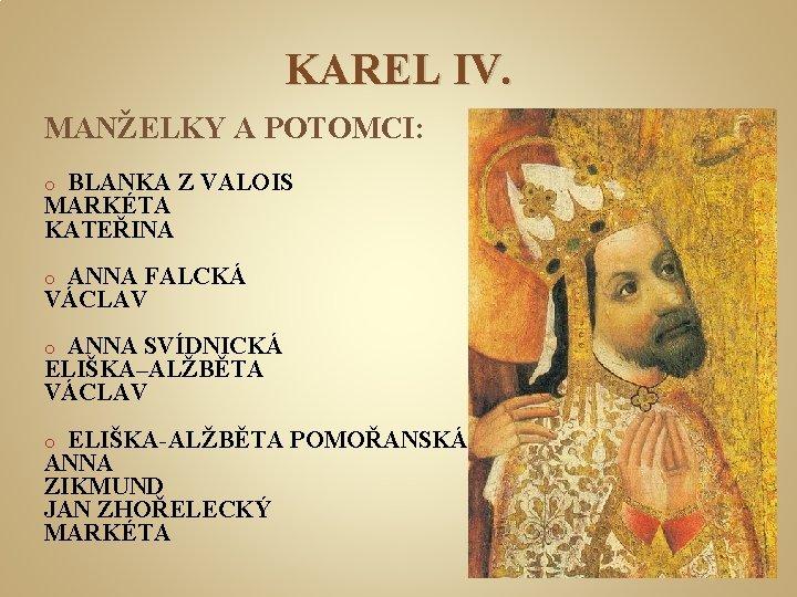 KAREL IV. MANŽELKY A POTOMCI: BLANKA Z VALOIS MARKÉTA KATEŘINA o ANNA FALCKÁ VÁCLAV